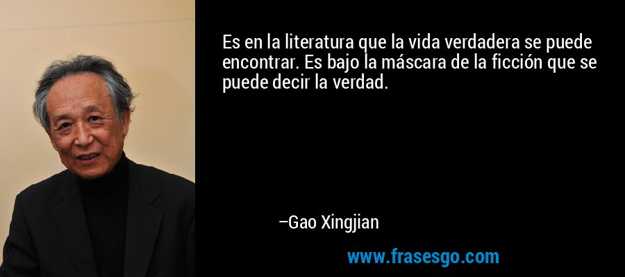 Es en la literatura que la vida verdadera se puede encontrar. Es bajo la máscara de la ficción que se puede decir la verdad. – Gao Xingjian