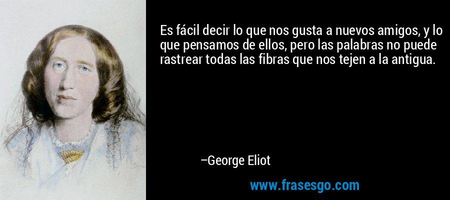 Es fácil decir lo que nos gusta a nuevos amigos, y lo que pensamos de ellos, pero las palabras no puede rastrear todas las fibras que nos tejen a la antigua. – George Eliot