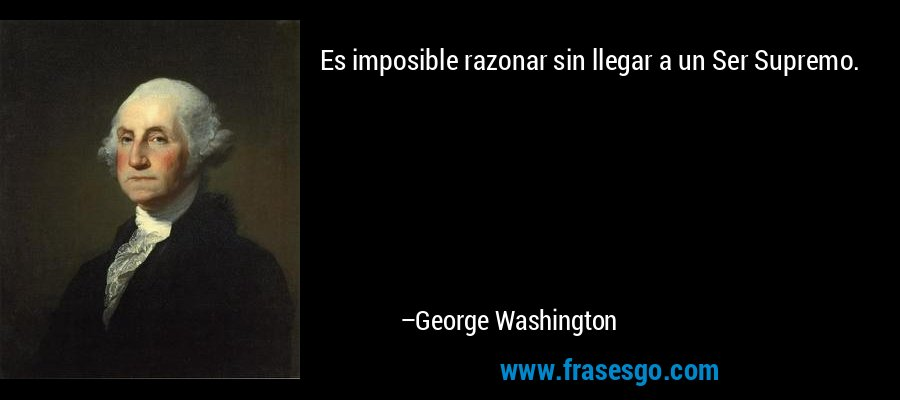 Es imposible razonar sin llegar a un Ser Supremo. – George Washington