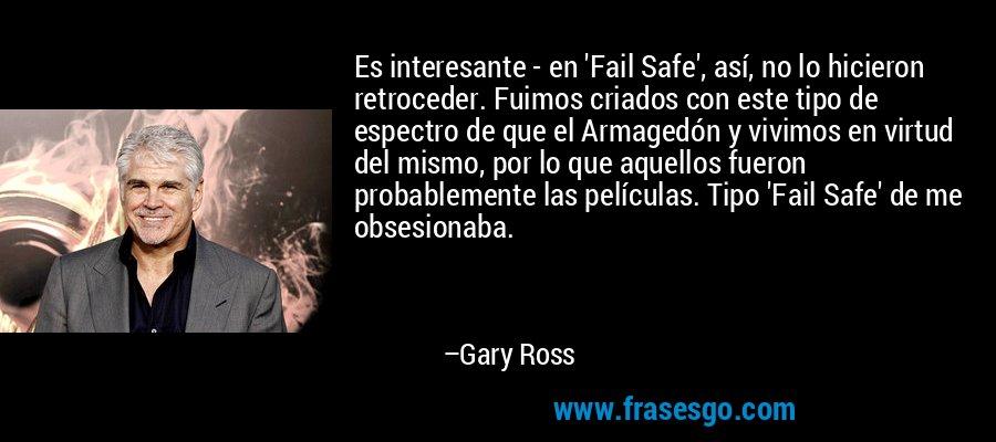 Es interesante - en 'Fail Safe', así, no lo hicieron retroceder. Fuimos criados con este tipo de espectro de que el Armagedón y vivimos en virtud del mismo, por lo que aquellos fueron probablemente las películas. Tipo 'Fail Safe' de me obsesionaba. – Gary Ross
