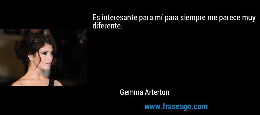 Es interesante para mí para siempre me parece muy diferente. – Gemma Arterton