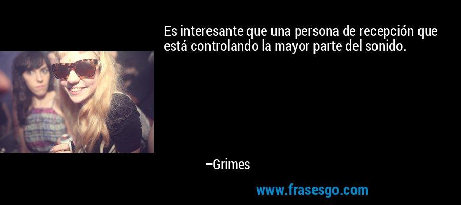 Es interesante que una persona de recepción que está controlando la mayor parte del sonido. – Grimes