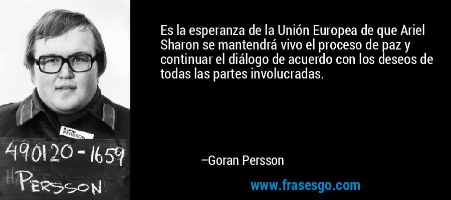 Es la esperanza de la Unión Europea de que Ariel Sharon se mantendrá vivo el proceso de paz y continuar el diálogo de acuerdo con los deseos de todas las partes involucradas. – Goran Persson