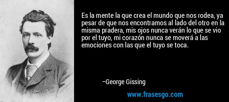 Es la mente la que crea el mundo que nos rodea, ya pesar de que nos encontramos al lado del otro en la misma pradera, mis ojos nunca verán lo que se vio por el tuyo, mi corazón nunca se moverá a las emociones con las que el tuyo se toca. – George Gissing