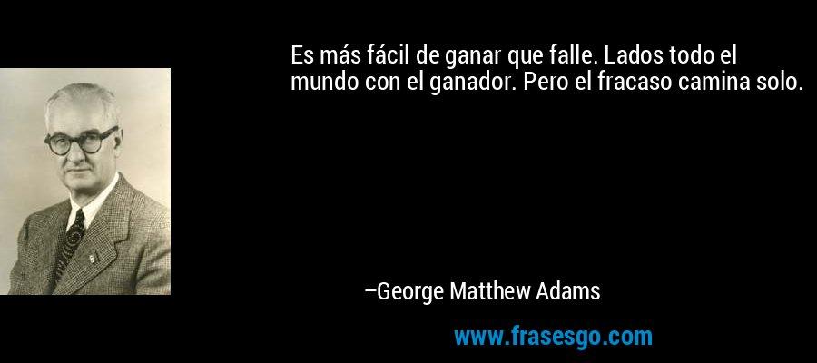 Es más fácil de ganar que falle. Lados todo el mundo con el ganador. Pero el fracaso camina solo. – George Matthew Adams