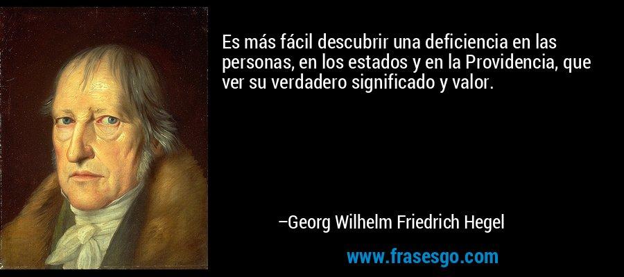 Es más fácil descubrir una deficiencia en las personas, en los estados y en la Providencia, que ver su verdadero significado y valor. – Georg Wilhelm Friedrich Hegel