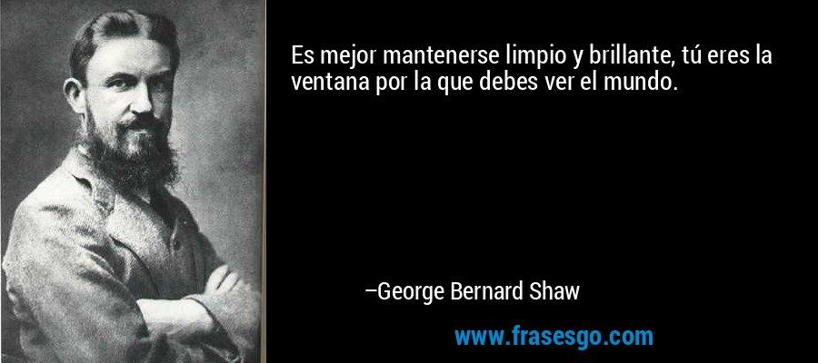 Es mejor mantenerse limpio y brillante, tú eres la ventana por la que debes ver el mundo. – George Bernard Shaw