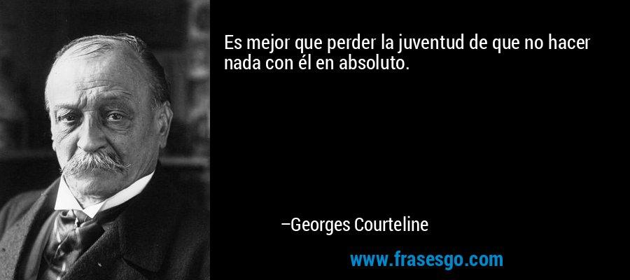 Es mejor que perder la juventud de que no hacer nada con él en absoluto. – Georges Courteline