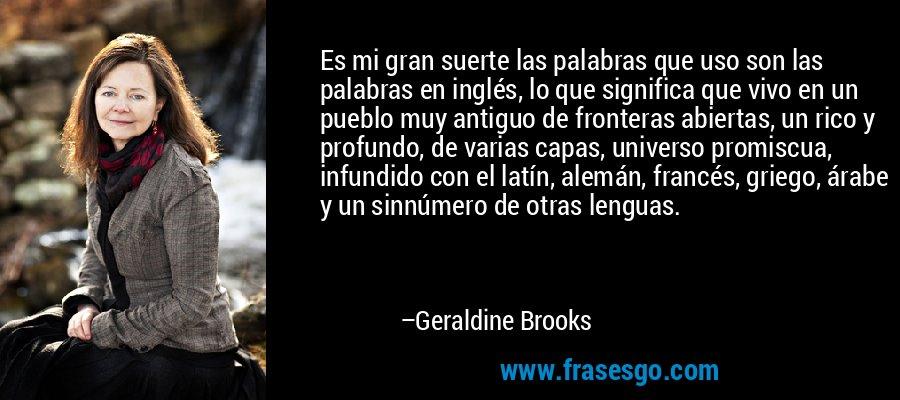 Es mi gran suerte las palabras que uso son las palabras en inglés, lo que significa que vivo en un pueblo muy antiguo de fronteras abiertas, un rico y profundo, de varias capas, universo promiscua, infundido con el latín, alemán, francés, griego, árabe y un sinnúmero de otras lenguas. – Geraldine Brooks