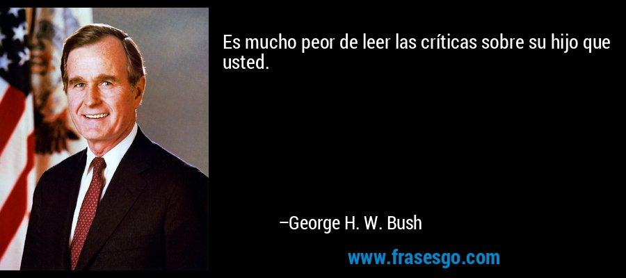 Es mucho peor de leer las críticas sobre su hijo que usted. – George H. W. Bush