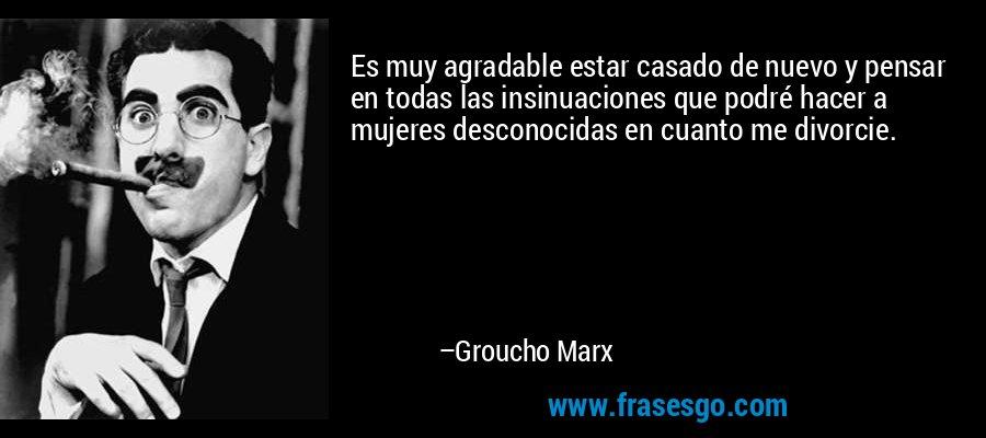 Es muy agradable estar casado de nuevo y pensar en todas las insinuaciones que podré hacer a mujeres desconocidas en cuanto me divorcie. – Groucho Marx