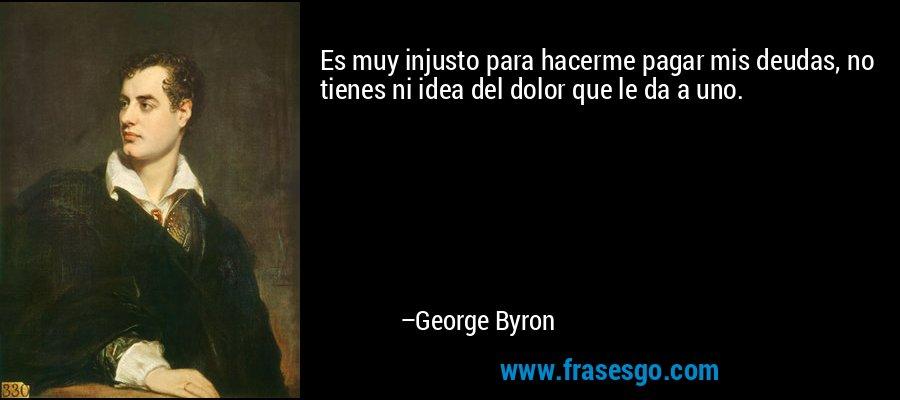 Es muy injusto para hacerme pagar mis deudas, no tienes ni idea del dolor que le da a uno. – George Byron