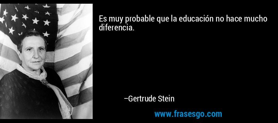 Es muy probable que la educación no hace mucho diferencia. – Gertrude Stein