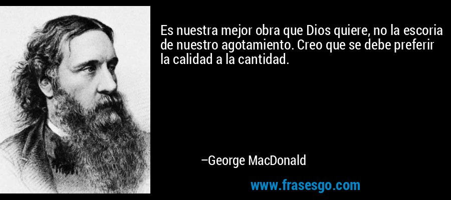 Es nuestra mejor obra que Dios quiere, no la escoria de nuestro agotamiento. Creo que se debe preferir la calidad a la cantidad. – George MacDonald