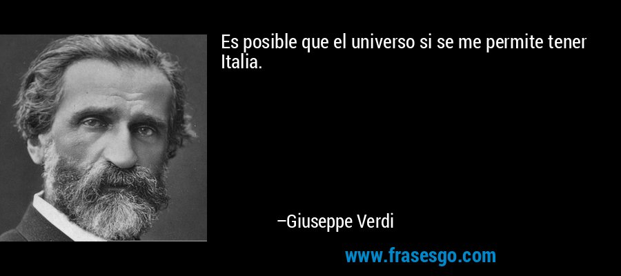 Es posible que el universo si se me permite tener Italia. – Giuseppe Verdi