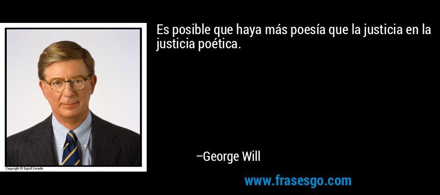 Es posible que haya más poesía que la justicia en la justicia poética. – George Will