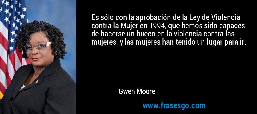Es sólo con la aprobación de la Ley de Violencia contra la Mujer en 1994, que hemos sido capaces de hacerse un hueco en la violencia contra las mujeres, y las mujeres han tenido un lugar para ir. – Gwen Moore