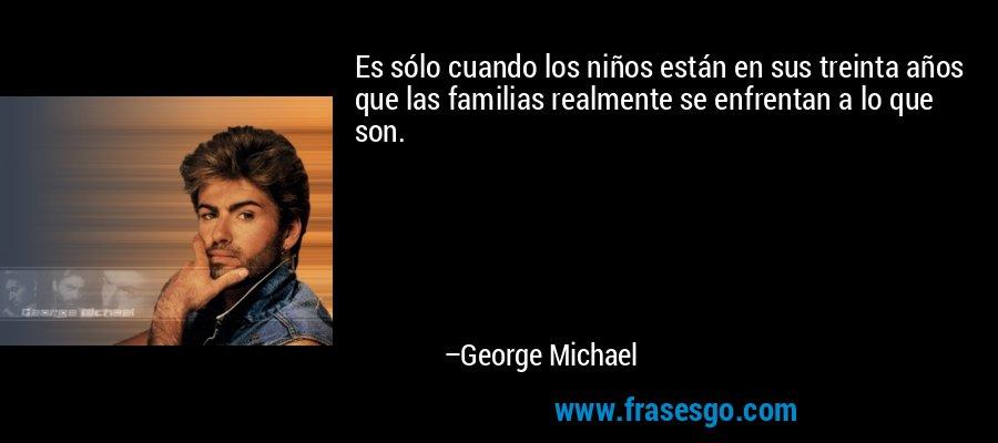 Es sólo cuando los niños están en sus treinta años que las familias realmente se enfrentan a lo que son. – George Michael