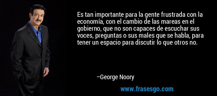 Es tan importante para la gente frustrada con la economía, con el cambio de las mareas en el gobierno, que no son capaces de escuchar sus voces, preguntas o sus males que se habla, para tener un espacio para discutir lo que otros no. – George Noory