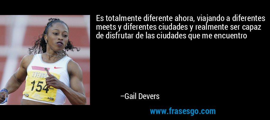 Es totalmente diferente ahora, viajando a diferentes meets y diferentes ciudades y realmente ser capaz de disfrutar de las ciudades que me encuentro – Gail Devers