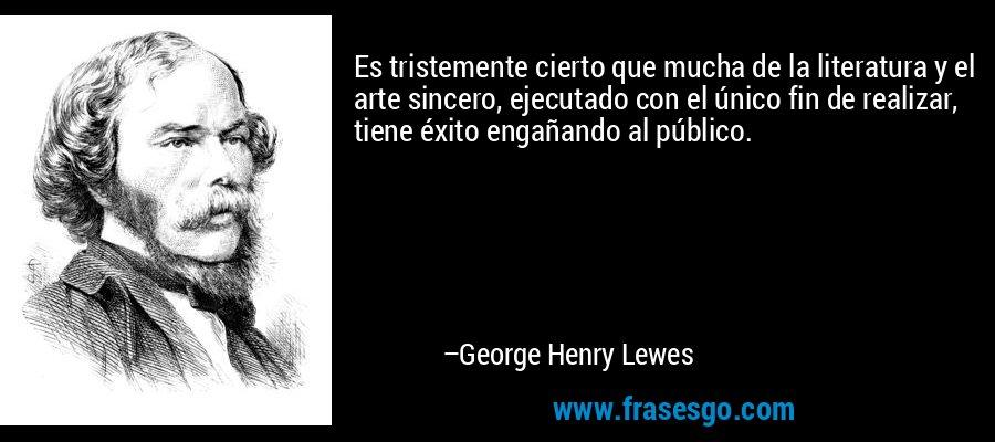 Es tristemente cierto que mucha de la literatura y el arte sincero, ejecutado con el único fin de realizar, tiene éxito engañando al público. – George Henry Lewes