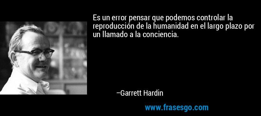 Es un error pensar que podemos controlar la reproducción de la humanidad en el largo plazo por un llamado a la conciencia. – Garrett Hardin