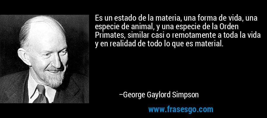 Es un estado de la materia, una forma de vida, una especie de animal, y una especie de la Orden Primates, similar casi o remotamente a toda la vida y en realidad de todo lo que es material. – George Gaylord Simpson