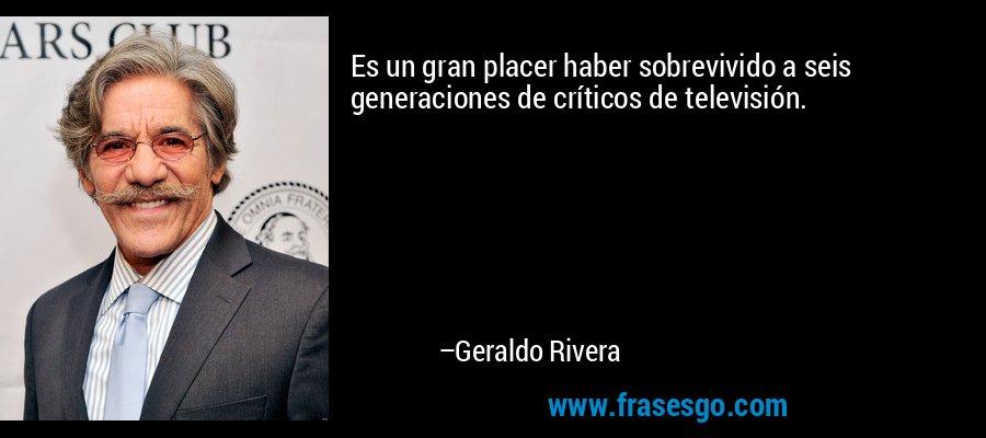 Es un gran placer haber sobrevivido a seis generaciones de críticos de televisión. – Geraldo Rivera