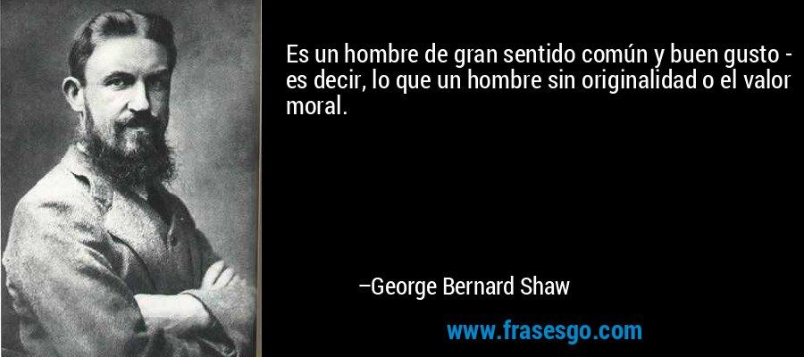 Es un hombre de gran sentido común y buen gusto - es decir, lo que un hombre sin originalidad o el valor moral. – George Bernard Shaw