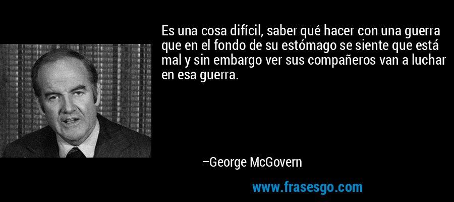 Es una cosa difícil, saber qué hacer con una guerra que en el fondo de su estómago se siente que está mal y sin embargo ver sus compañeros van a luchar en esa guerra. – George McGovern
