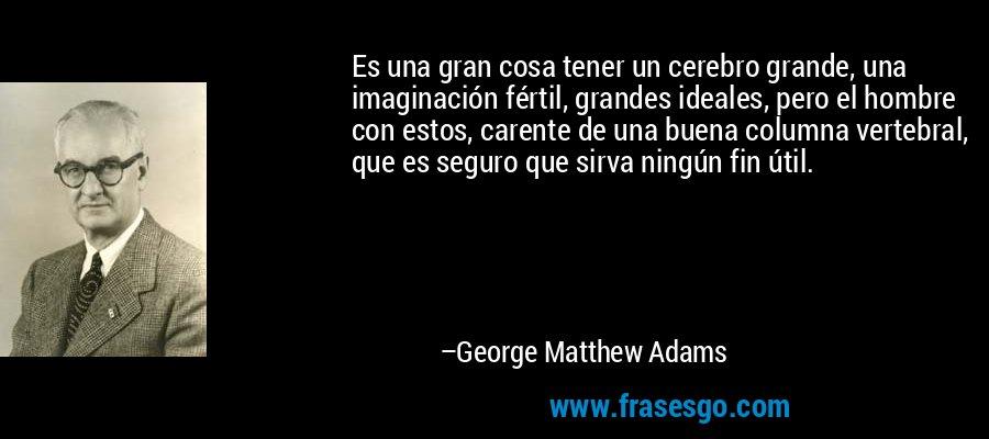 Es una gran cosa tener un cerebro grande, una imaginación fértil, grandes ideales, pero el hombre con estos, carente de una buena columna vertebral, que es seguro que sirva ningún fin útil. – George Matthew Adams