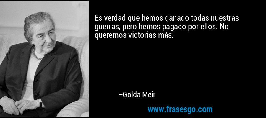 Es verdad que hemos ganado todas nuestras guerras, pero hemos pagado por ellos. No queremos victorias más. – Golda Meir