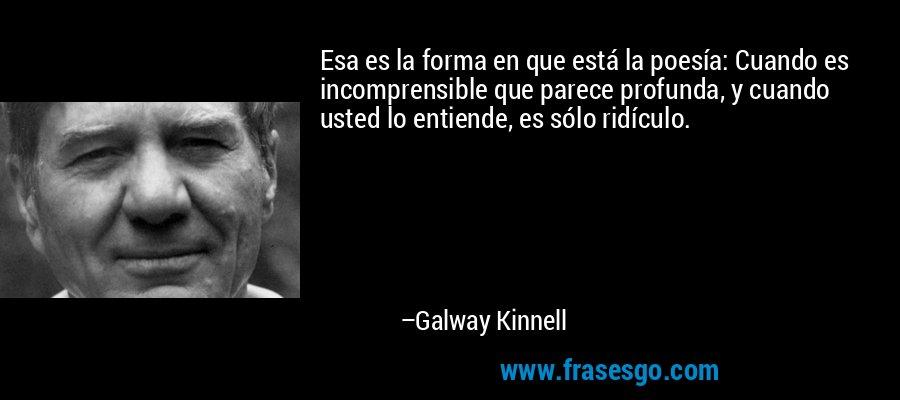 Esa es la forma en que está la poesía: Cuando es incomprensible que parece profunda, y cuando usted lo entiende, es sólo ridículo. – Galway Kinnell