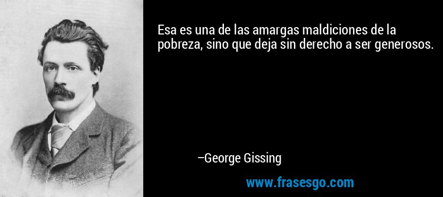 Esa es una de las amargas maldiciones de la pobreza, sino que deja sin derecho a ser generosos. – George Gissing