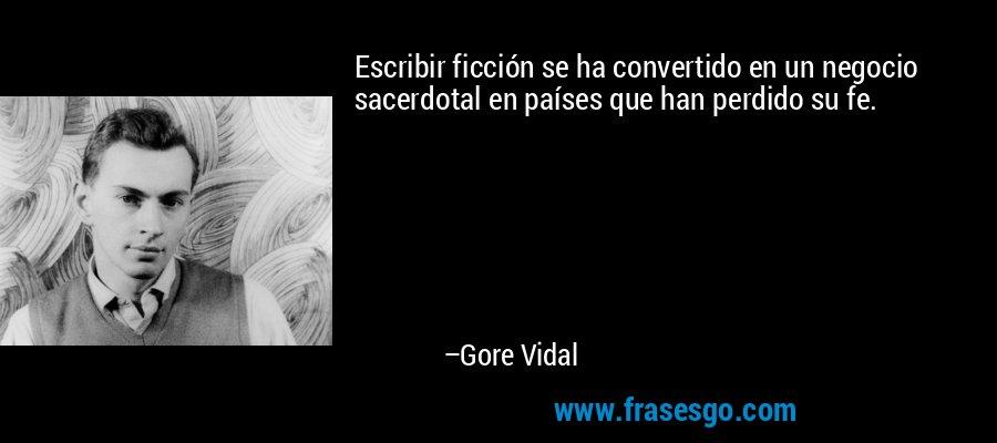 Escribir ficción se ha convertido en un negocio sacerdotal en países que han perdido su fe. – Gore Vidal