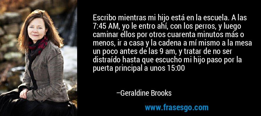 Escribo mientras mi hijo está en la escuela. A las 7:45 AM, yo le entro ahí, con los perros, y luego caminar ellos por otros cuarenta minutos más o menos, ir a casa y la cadena a mí mismo a la mesa un poco antes de las 9 am, y tratar de no ser distraído hasta que escucho mi hijo paso por la puerta principal a unos 15:00 – Geraldine Brooks