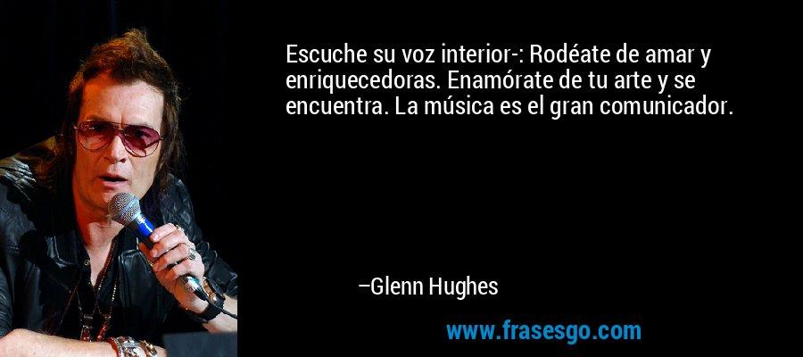 Escuche su voz interior-: Rodéate de amar y enriquecedoras. Enamórate de tu arte y se encuentra. La música es el gran comunicador. – Glenn Hughes