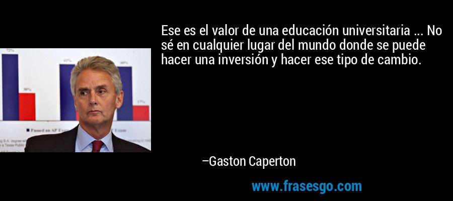 Ese es el valor de una educación universitaria ... No sé en cualquier lugar del mundo donde se puede hacer una inversión y hacer ese tipo de cambio. – Gaston Caperton