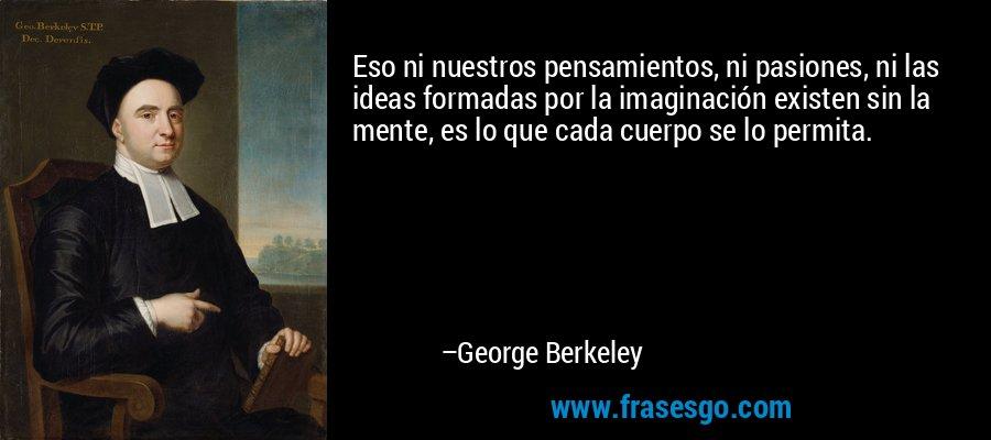 Eso ni nuestros pensamientos, ni pasiones, ni las ideas formadas por la imaginación existen sin la mente, es lo que cada cuerpo se lo permita. – George Berkeley
