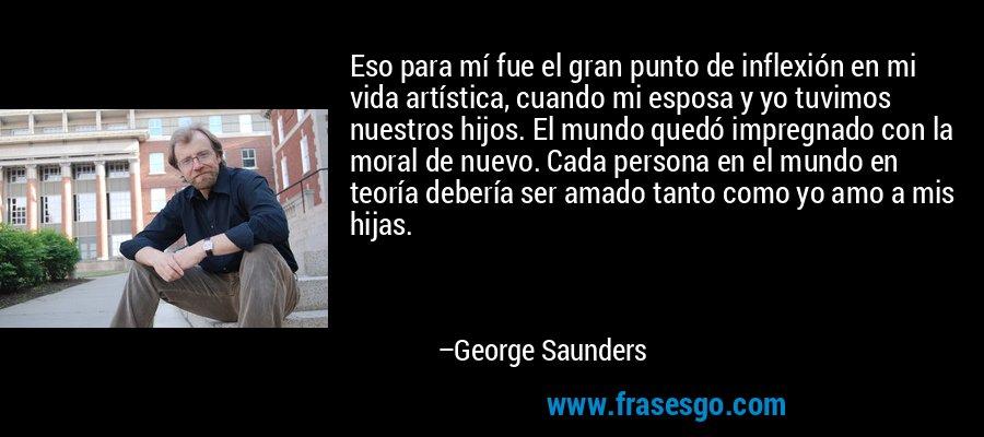 Eso para mí fue el gran punto de inflexión en mi vida artística, cuando mi esposa y yo tuvimos nuestros hijos. El mundo quedó impregnado con la moral de nuevo. Cada persona en el mundo en teoría debería ser amado tanto como yo amo a mis hijas. – George Saunders