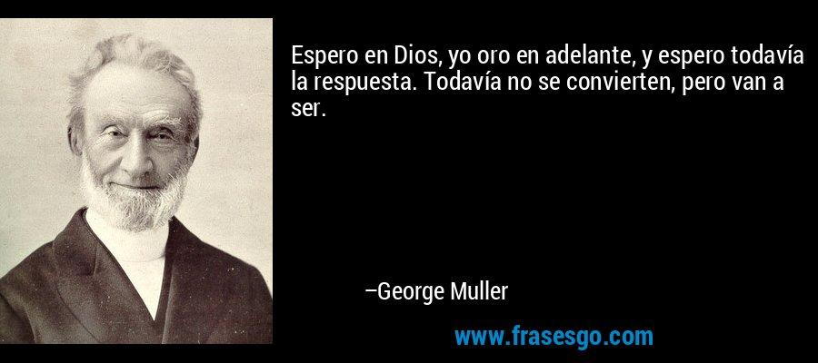 Espero en Dios, yo oro en adelante, y espero todavía la respuesta. Todavía no se convierten, pero van a ser. – George Muller