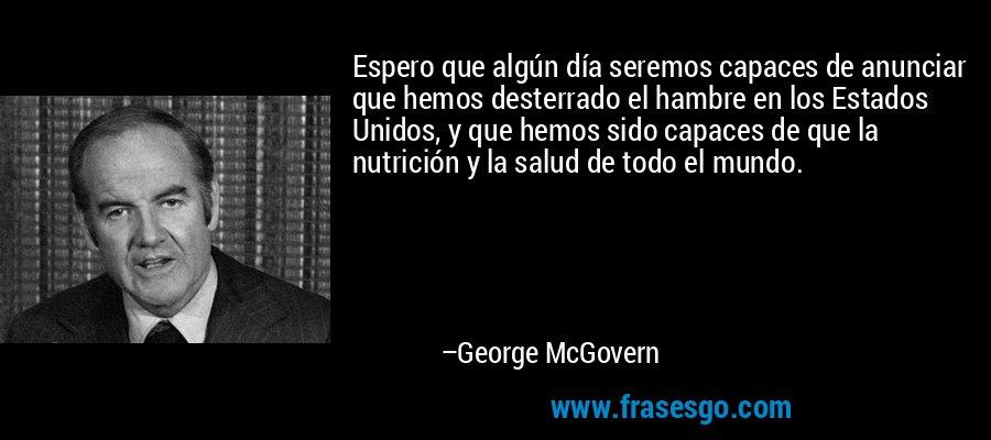 Espero que algún día seremos capaces de anunciar que hemos desterrado el hambre en los Estados Unidos, y que hemos sido capaces de que la nutrición y la salud de todo el mundo. – George McGovern