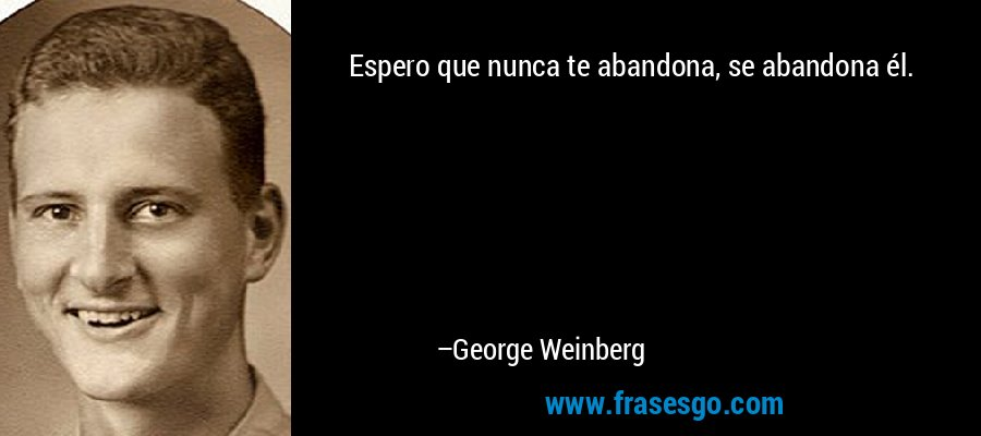 Espero que nunca te abandona, se abandona él. – George Weinberg