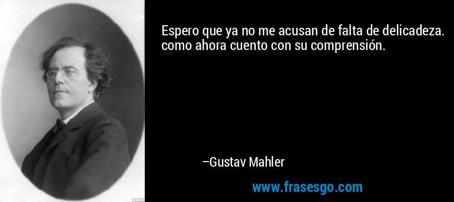 Espero que ya no me acusan de falta de delicadeza. como ahora cuento con su comprensión. – Gustav Mahler