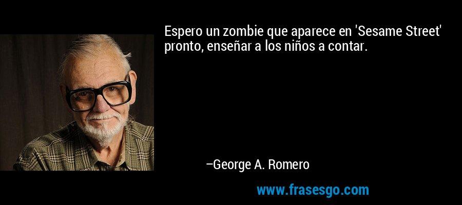 Espero un zombie que aparece en 'Sesame Street' pronto, enseñar a los niños a contar. – George A. Romero