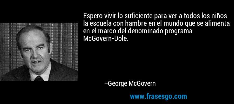 Espero vivir lo suficiente para ver a todos los niños la escuela con hambre en el mundo que se alimenta en el marco del denominado programa McGovern-Dole. – George McGovern