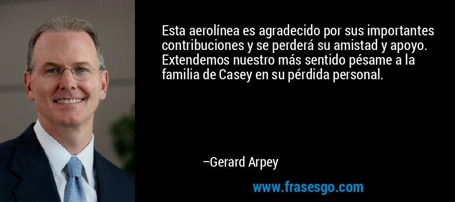 Esta aerolínea es agradecido por sus importantes contribuciones y se perderá su amistad y apoyo. Extendemos nuestro más sentido pésame a la familia de Casey en su pérdida personal. – Gerard Arpey