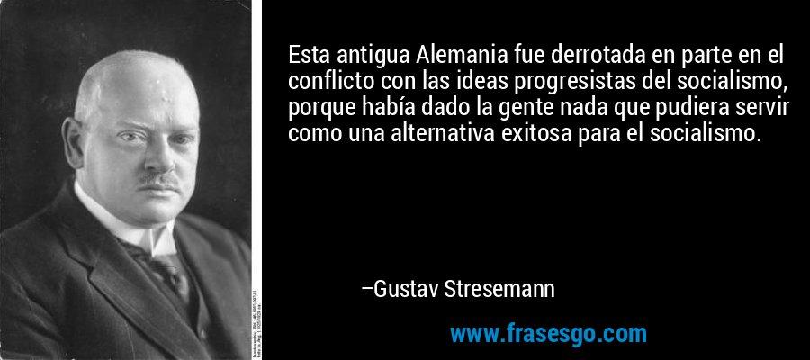 Esta antigua Alemania fue derrotada en parte en el conflicto con las ideas progresistas del socialismo, porque había dado la gente nada que pudiera servir como una alternativa exitosa para el socialismo. – Gustav Stresemann