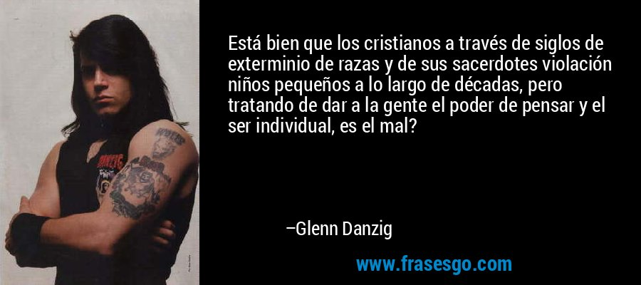 Está bien que los cristianos a través de siglos de exterminio de razas y de sus sacerdotes violación niños pequeños a lo largo de décadas, pero tratando de dar a la gente el poder de pensar y el ser individual, es el mal? – Glenn Danzig