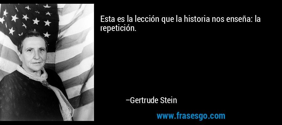 Esta es la lección que la historia nos enseña: la repetición. – Gertrude Stein
